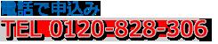 電話からお申込み:TEL 0120-828-303